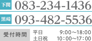 下関 083-234-1436 黒崎 093-482-5536 受付時間 平日 9:00〜18:00 土日祝 10:00〜17:00